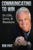 Communicating To Win: In Life, Love, and Business