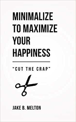 Minimalize to Maximize Your Happiness: Cut the Crap