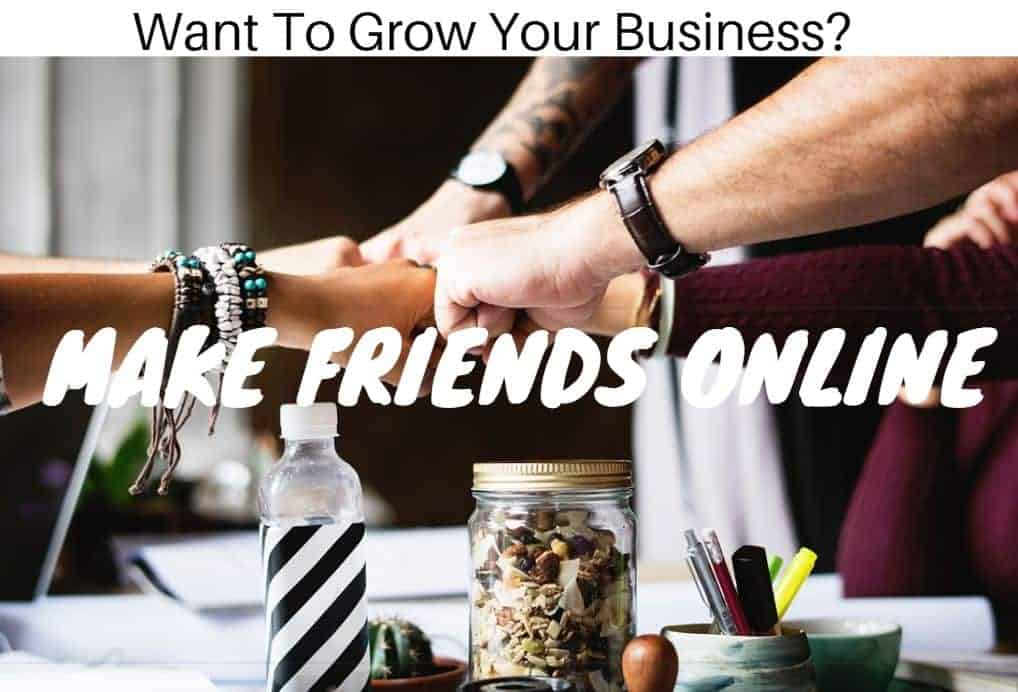 Make Friends Online To Grow Your Business