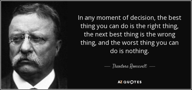 In any moment of decision – Theodore Roosevelt
