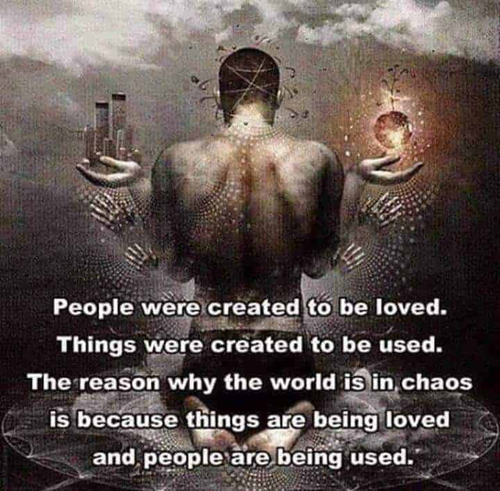 People were created to be loved. Things were created to be used. The reason why the world is in chao